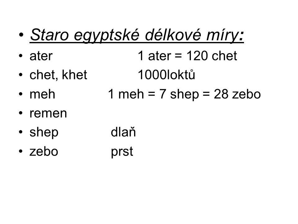 Staro egyptské délkové míry: ater 1 ater = 120 chet chet, khet 1000loktů meh 1 meh = 7 shep = 28 zebo remen shep dlaň zebo prst