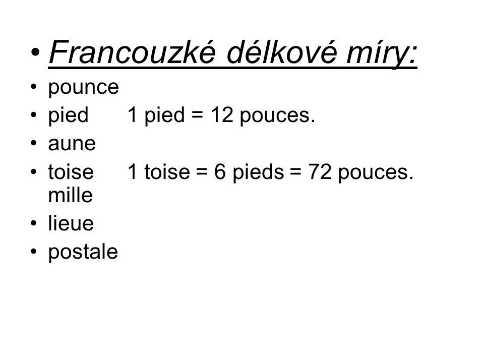 Francouzké délkové míry: pounce pied1 pied = 12 pouces. aune toise1 toise = 6 pieds = 72 pouces. mille lieue postale