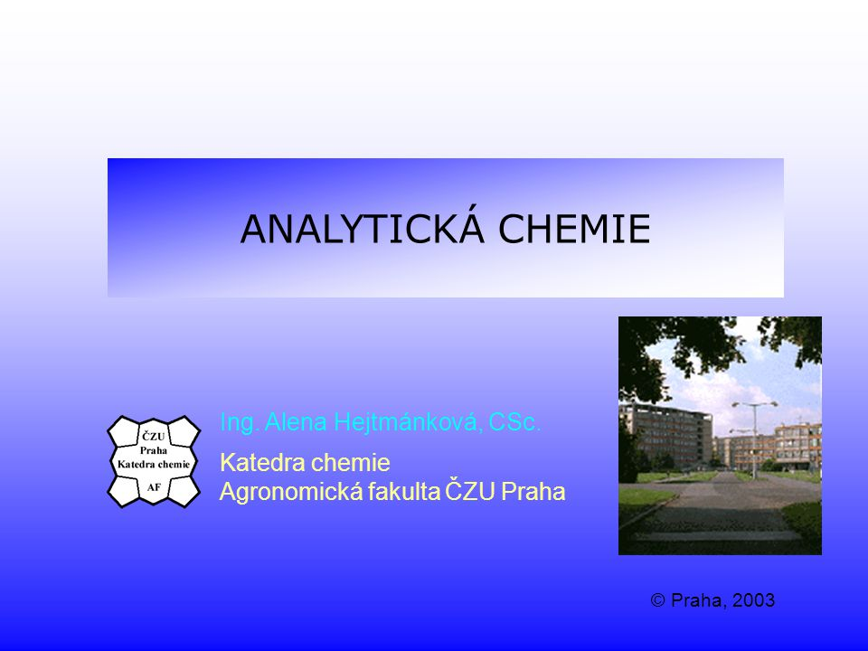 ANALYTICKÁ CHEMIE Ing. Alena Hejtmánková, CSc. Katedra chemie Agronomická fakulta ČZU Praha © Praha, 2003