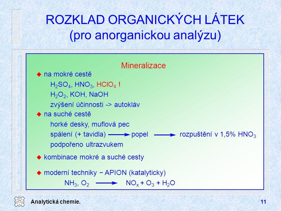 Analytická chemie.11 ROZKLAD ORGANICKÝCH LÁTEK (pro anorganickou analýzu) Mineralizace u na mokré cestě H 2 SO 4, HNO 3, HClO 4 ! H 2 O 2, KOH, NaOH z