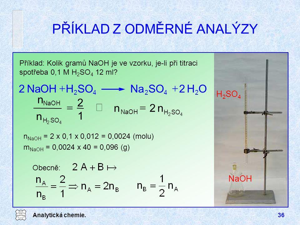 Analytická chemie.36 PŘÍKLAD Z ODMĚRNÉ ANALÝZY Příklad: Kolik gramů NaOH je ve vzorku, je-li při titraci spotřeba 0,1 M H 2 SO 4 12 ml? H 2 SO 4 NaOH