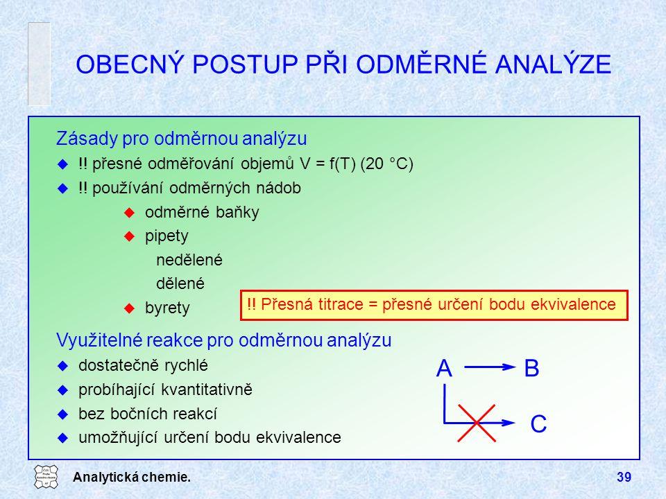 Analytická chemie.39 OBECNÝ POSTUP PŘI ODMĚRNÉ ANALÝZE Zásady pro odměrnou analýzu u !! přesné odměřování objemů V = f(T) (20 °C) u !! používání odměr