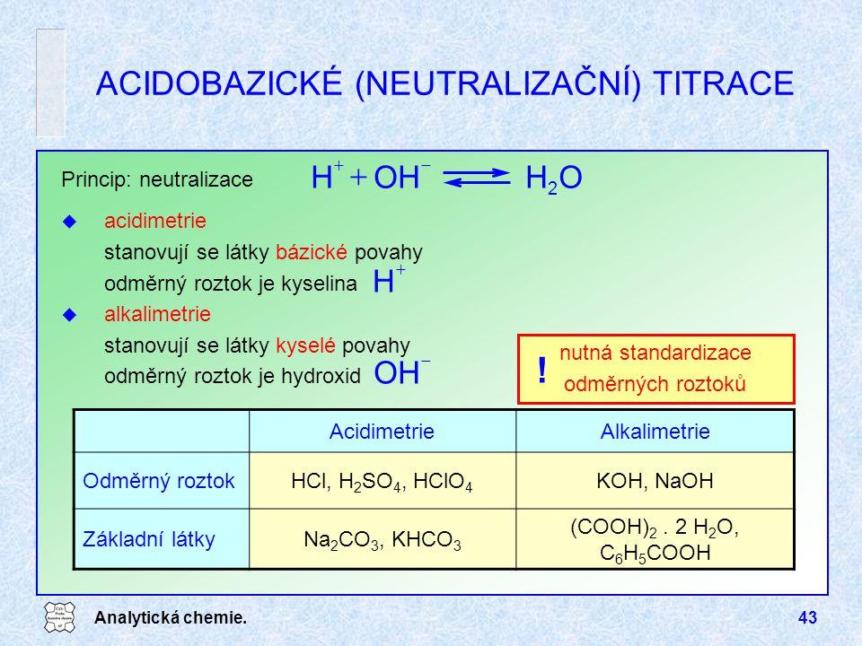 Analytická chemie.43 ACIDOBAZICKÉ (NEUTRALIZAČNÍ) TITRACE Princip: neutralizace u acidimetrie stanovují se látky bázické povahy odměrný roztok je kyse