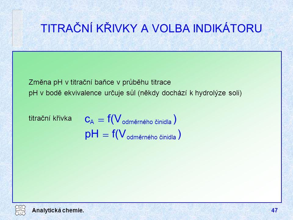Analytická chemie.47 TITRAČNÍ KŘIVKY A VOLBA INDIKÁTORU Změna pH v titrační baňce v průběhu titrace pH v bodě ekvivalence určuje sůl (někdy dochází k