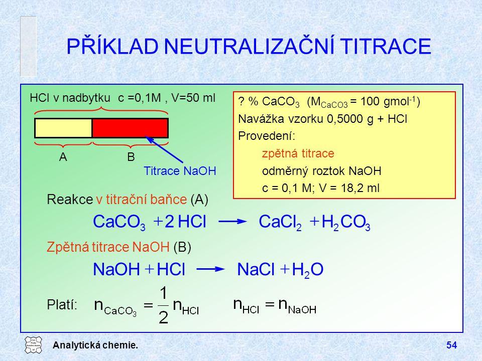 Analytická chemie.54 PŘÍKLAD NEUTRALIZAČNÍ TITRACE ? % CaCO 3 (M CaCO3 = 100 gmol -1 ) Navážka vzorku 0,5000 g + HCl Provedení: zpětná titrace odměrný