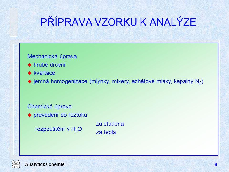 Analytická chemie.9 PŘÍPRAVA VZORKU K ANALÝZE Mechanická úprava u hrubé drcení u kvartace u jemná homogenizace (mlýnky, mixery, achátové misky, kapaln