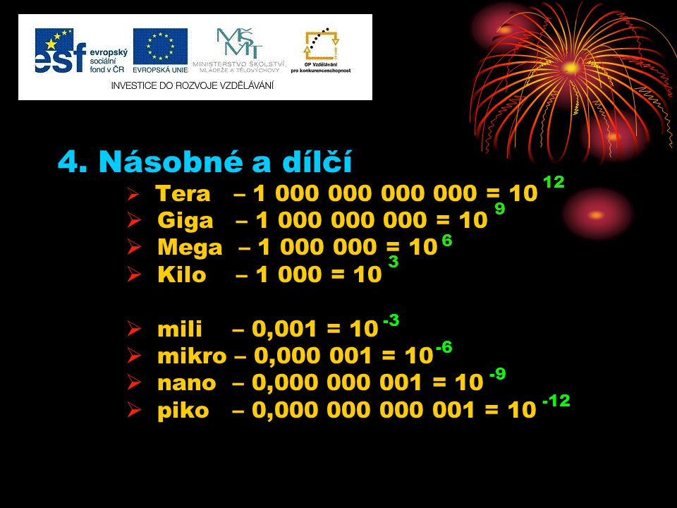 4. Násobné a dílčí  Tera – 1 000 000 000 000 = 10  Giga – 1 000 000 000 = 10  Mega – 1 000 000 = 10  Kilo – 1 000 = 10  mili – 0,001 = 10  mikro