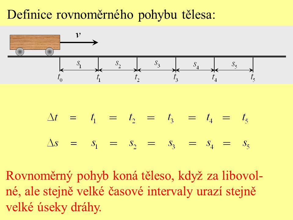 Definice rovnoměrného pohybu tělesa: Rovnoměrný pohyb koná těleso, když za libovol- né, ale stejně velké časové intervaly urazí stejně velké úseky dráhy.