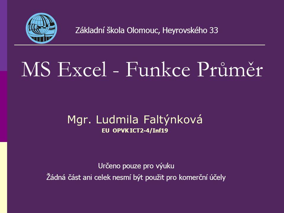 Mgr. Ludmila Faltýnková EU OPVK ICT2-4/Inf19 MS Excel - Funkce Průměr Základní škola Olomouc, Heyrovského 33 Určeno pouze pro výuku Žádná část ani cel