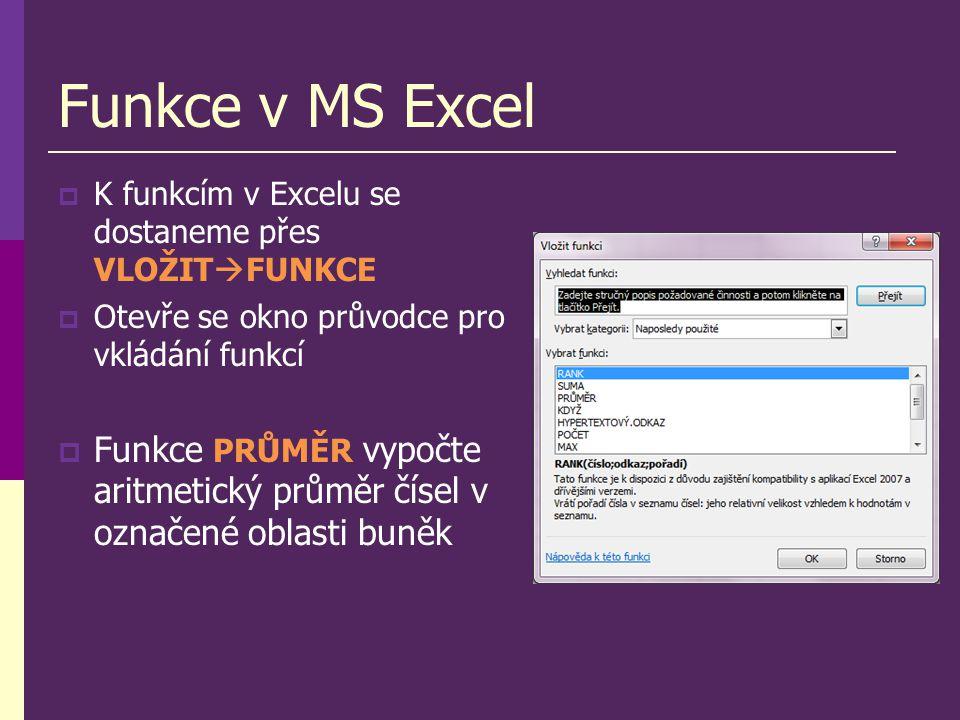Funkce v MS Excel  K funkcím v Excelu se dostaneme přes VLOŽIT  FUNKCE  Otevře se okno průvodce pro vkládání funkcí  Funkce PRŮMĚR vypočte aritmetický průměr čísel v označené oblasti buněk