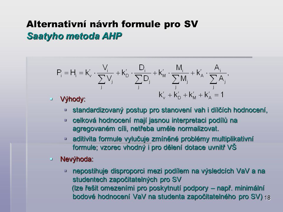 18 Alternativní návrh formule pro SV Saatyho metoda AHP  Výhody:  standardizovaný postup pro stanovení vah i dílčích hodnocení,  celková hodnocení mají jasnou interpretaci podílů na agregovaném cíli, netřeba uměle normalizovat.