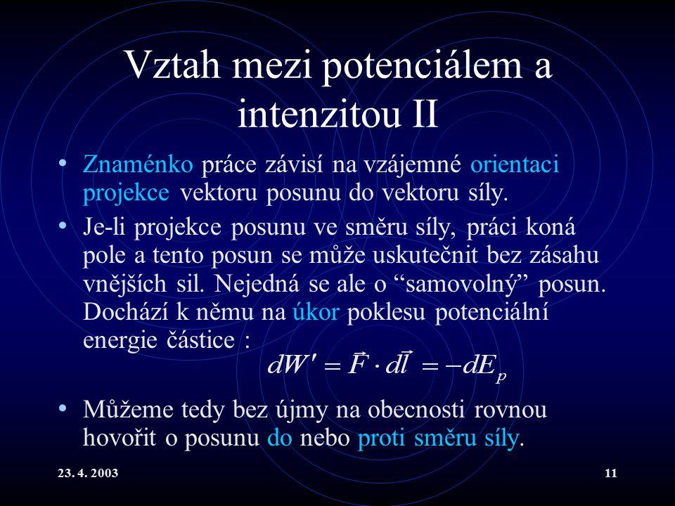 23. 4. 200311 Vztah mezi potenciálem a intenzitou II Znaménko práce závisí na vzájemné orientaci projekce vektoru posunu do vektoru síly. Je-li projek