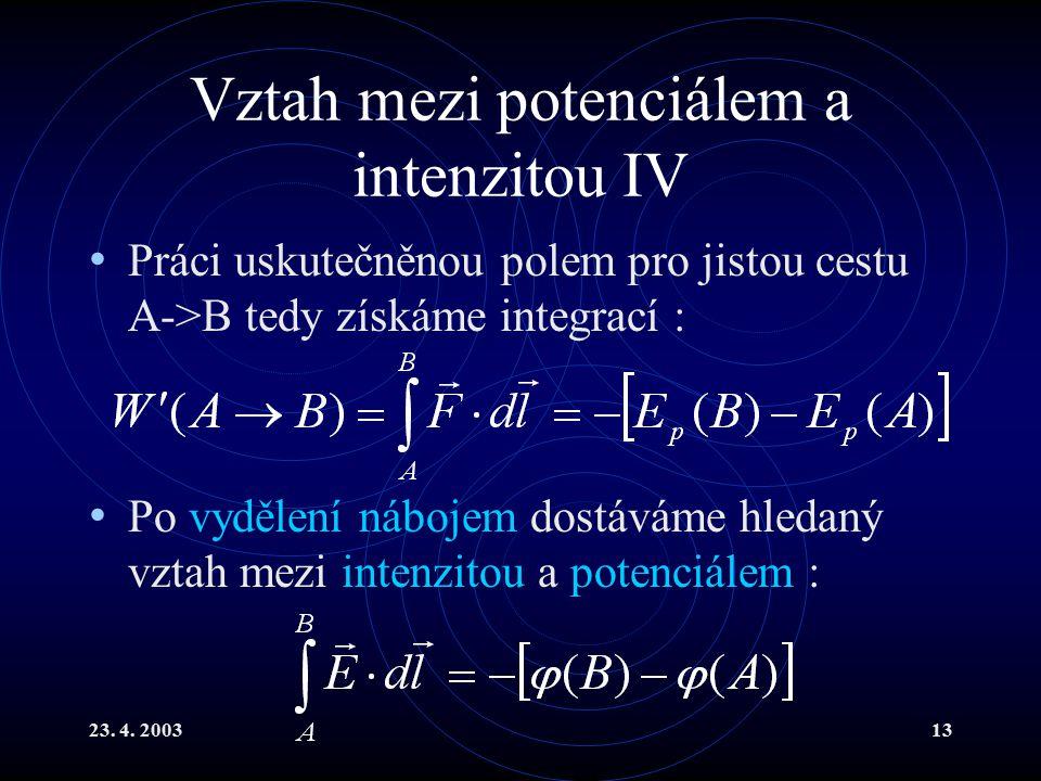 23. 4. 200313 Vztah mezi potenciálem a intenzitou IV Práci uskutečněnou polem pro jistou cestu A->B tedy získáme integrací : Po vydělení nábojem dostá