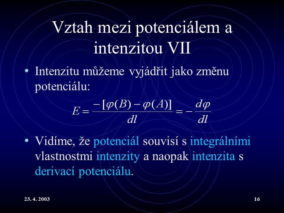 23. 4. 200316 Vztah mezi potenciálem a intenzitou VII Intenzitu můžeme vyjádřit jako změnu potenciálu: Vidíme, že potenciál souvisí s integrálními vla