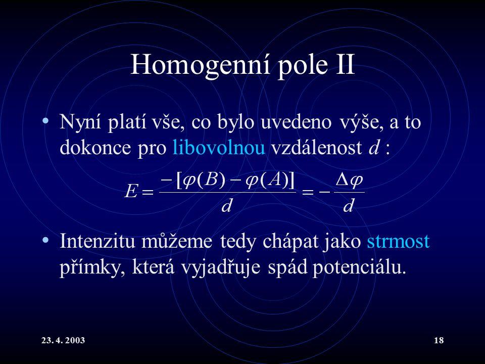 23. 4. 200318 Homogenní pole II Nyní platí vše, co bylo uvedeno výše, a to dokonce pro libovolnou vzdálenost d : Intenzitu můžeme tedy chápat jako str