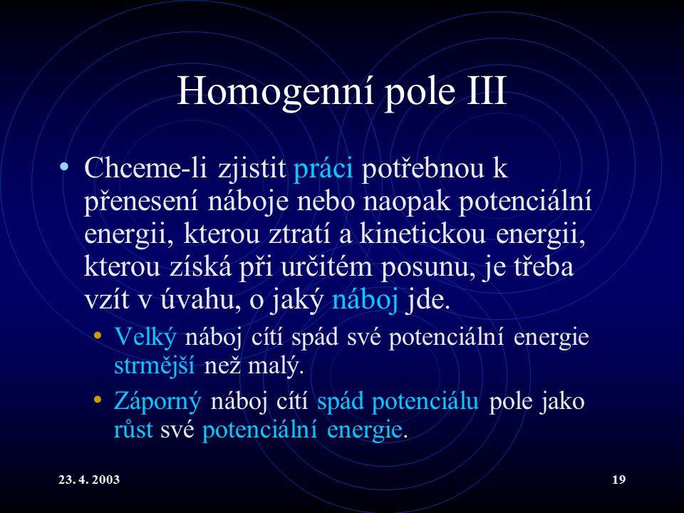 23. 4. 200319 Homogenní pole III Chceme-li zjistit práci potřebnou k přenesení náboje nebo naopak potenciální energii, kterou ztratí a kinetickou ener