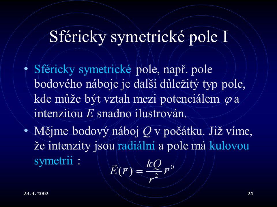 23. 4. 200321 Sféricky symetrické pole I Sféricky symetrické pole, např. pole bodového náboje je další důležitý typ pole, kde může být vztah mezi pote