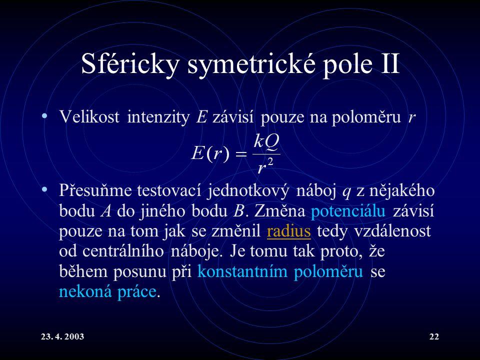 23. 4. 200322 Sféricky symetrické pole II Velikost intenzity E závisí pouze na poloměru r Přesuňme testovací jednotkový náboj q z nějakého bodu A do j