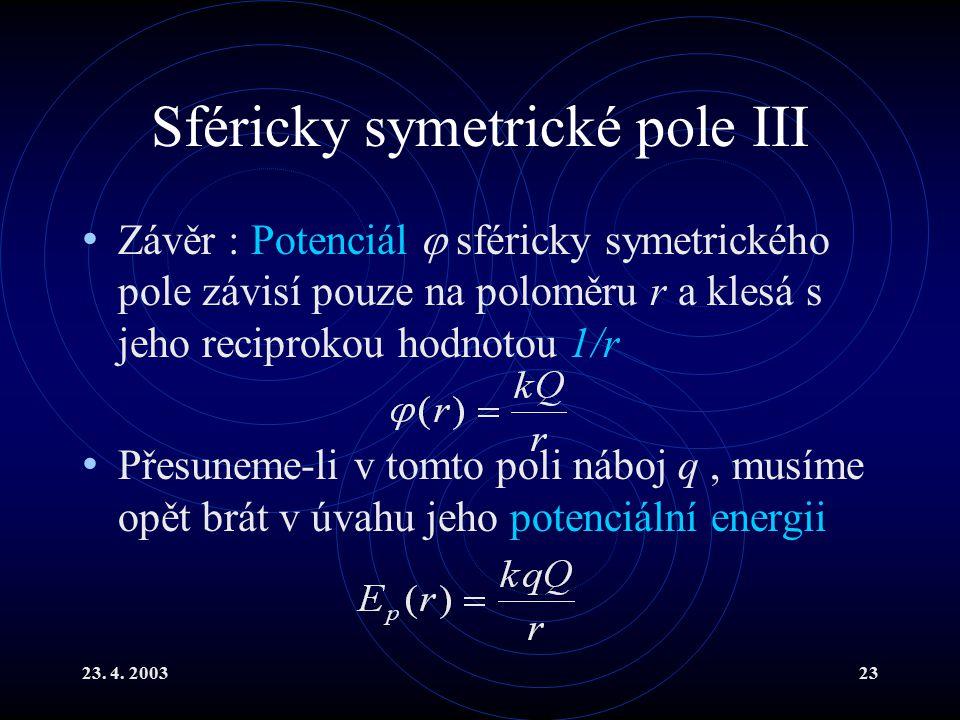 23. 4. 200323 Sféricky symetrické pole III Závěr : Potenciál  sféricky symetrického pole závisí pouze na poloměru r a klesá s jeho reciprokou hodnoto