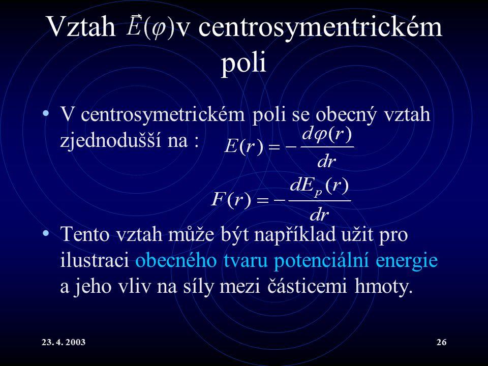 23. 4. 200326 Vztah v centrosymentrickém poli V centrosymetrickém poli se obecný vztah zjednodušší na : Tento vztah může být například užit pro ilustr