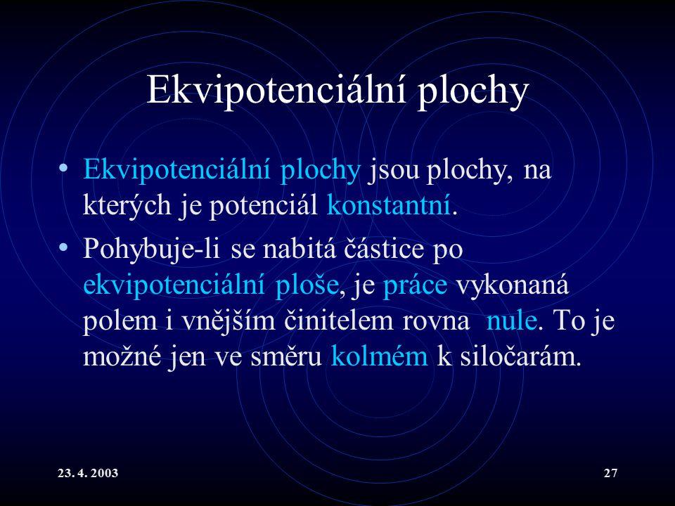 23. 4. 200327 Ekvipotenciální plochy Ekvipotenciální plochy jsou plochy, na kterých je potenciál konstantní. Pohybuje-li se nabitá částice po ekvipote