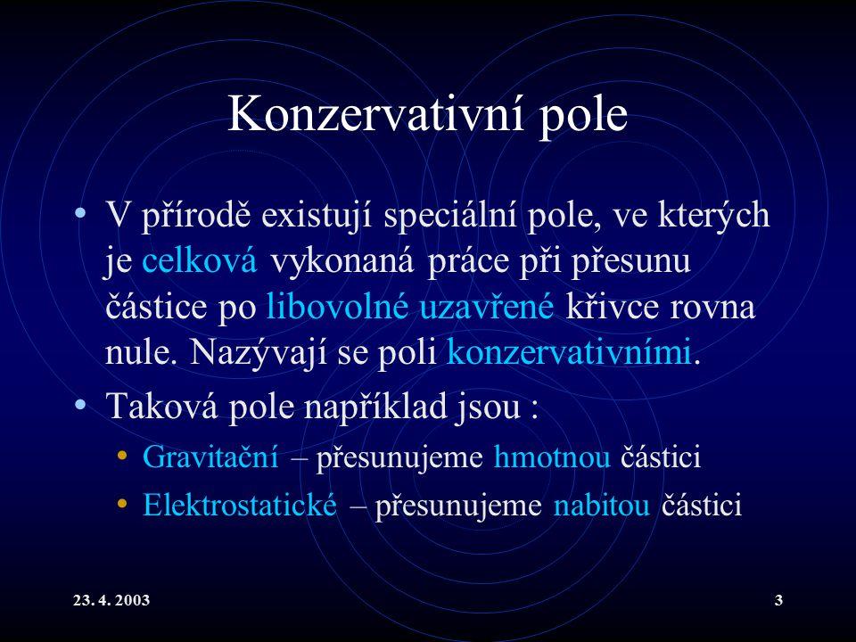 23. 4. 20033 Konzervativní pole V přírodě existují speciální pole, ve kterých je celková vykonaná práce při přesunu částice po libovolné uzavřené křiv