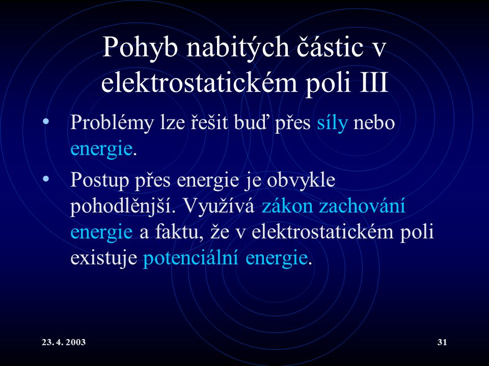 23. 4. 200331 Pohyb nabitých částic v elektrostatickém poli III Problémy lze řešit buď přes síly nebo energie. Postup přes energie je obvykle pohodlěn