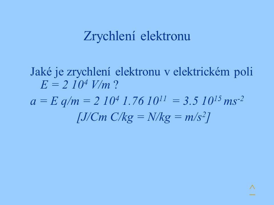 Zrychlení elektronu Jaké je zrychlení elektronu v elektrickém poli E = 2 10 4 V/m ? a = E q/m = 2 10 4 1.76 10 11 = 3.5 10 15 ms -2 [J/Cm C/kg = N/kg