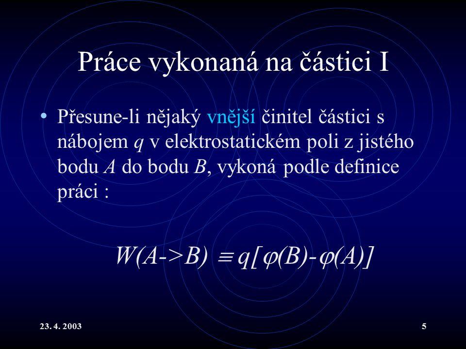 23. 4. 20035 Práce vykonaná na částici I Přesune-li nějaký vnější činitel částici s nábojem q v elektrostatickém poli z jistého bodu A do bodu B, vyko