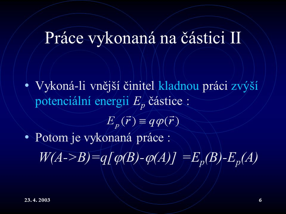 23. 4. 20036 Práce vykonaná na částici II Vykoná-li vnější činitel kladnou práci zvýší potenciální energii E p částice : Potom je vykonaná práce : W(A
