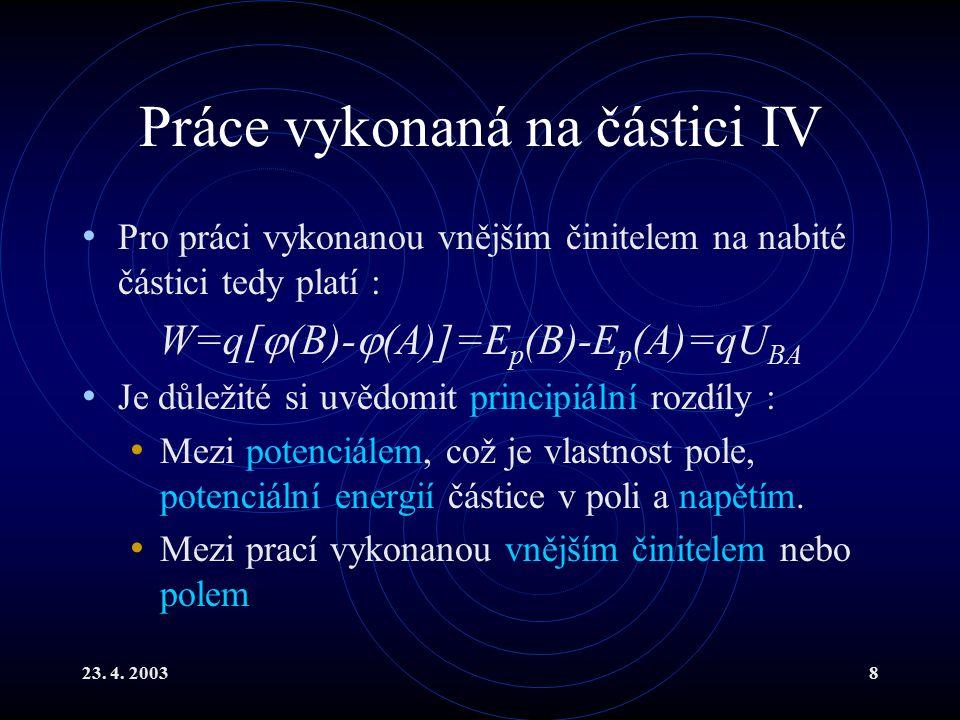 23. 4. 20038 Práce vykonaná na částici IV Pro práci vykonanou vnějším činitelem na nabité částici tedy platí : W=q[  (B)-  (A)]=E p (B)-E p (A)=qU B