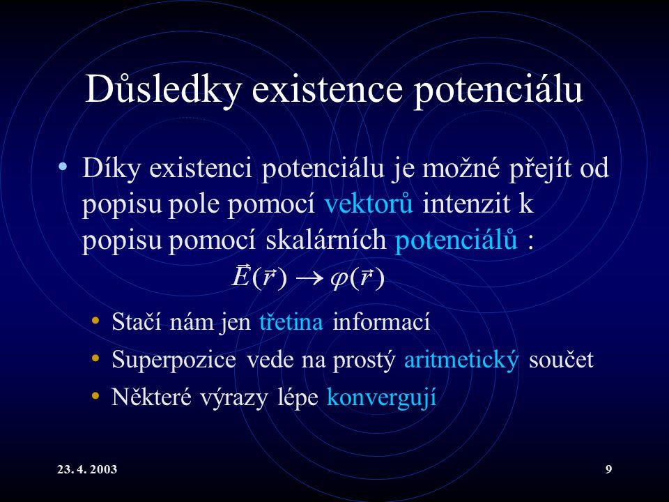23. 4. 20039 Důsledky existence potenciálu Díky existenci potenciálu je možné přejít od popisu pole pomocí vektorů intenzit k popisu pomocí skalárních