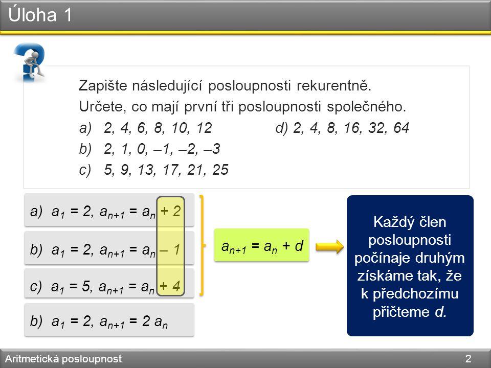 Úloha 1 Aritmetická posloupnost 2 Zapište následující posloupnosti rekurentně. Určete, co mají první tři posloupnosti společného. a)2, 4, 6, 8, 10, 12