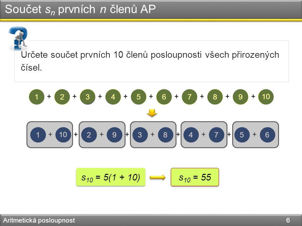 Součet s n prvních n členů AP Aritmetická posloupnost 6 Určete součet prvních 10 členů posloupnosti všech přirozených čísel. 123456789 10 +++++++++ 12