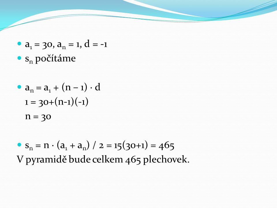 a 1 = 30, a n = 1, d = -1 s n počítáme a n = a 1 + (n – 1) · d 1 = 30+(n-1)(-1) n = 30 s n = n · (a 1 + a n ) / 2 = 15(30+1) = 465 V pyramidě bude cel