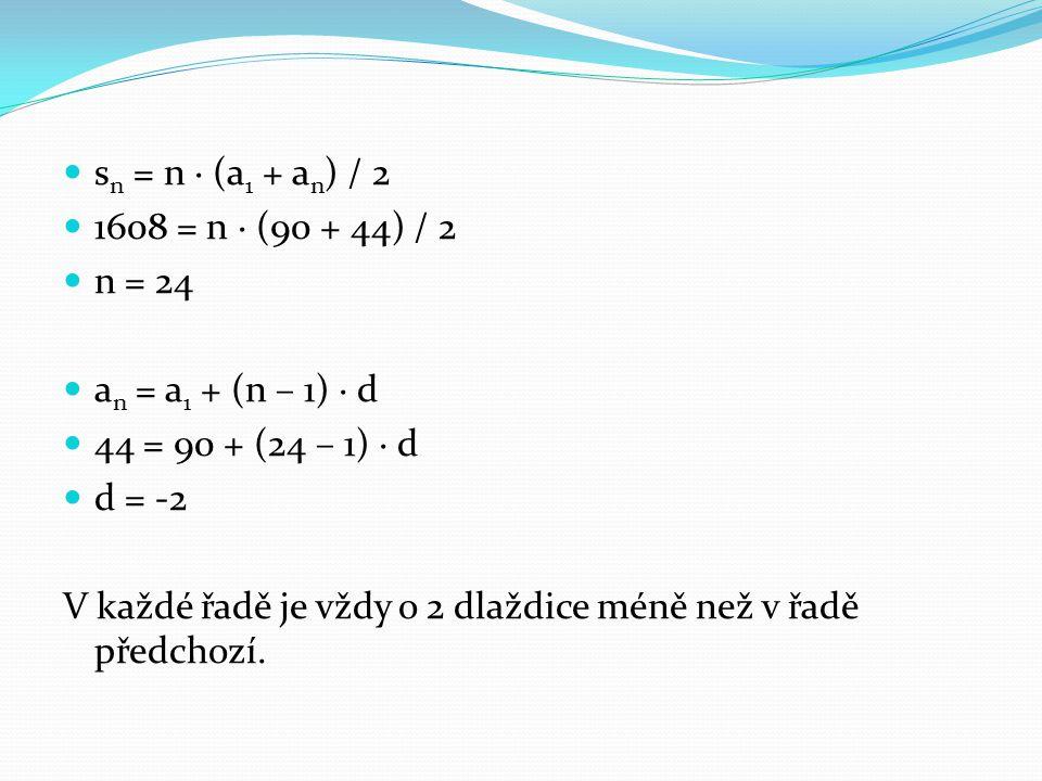 s n = n · (a 1 + a n ) / 2 1608 = n · (90 + 44) / 2 n = 24 a n = a 1 + (n – 1) · d 44 = 90 + (24 – 1) · d d = -2 V každé řadě je vždy o 2 dlaždice méně než v řadě předchozí.