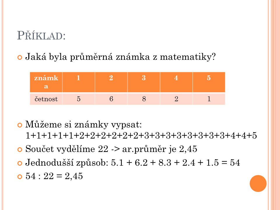 P ŘÍKLAD : Jaká byla průměrná známka z matematiky? Můžeme si známky vypsat: 1+1+1+1+1+2+2+2+2+2+2+3+3+3+3+3+3+3+3+4+4+5 Součet vydělíme 22 -> ar.průmě