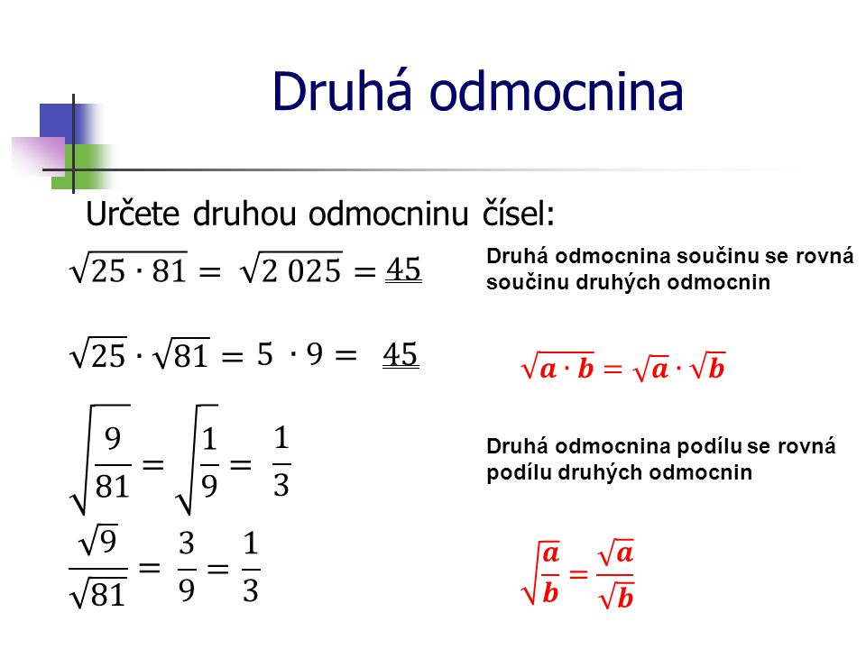 Druhá odmocnina Určete druhou odmocninu čísel: Druhá odmocnina součinu se rovná součinu druhých odmocnin Druhá odmocnina podílu se rovná podílu druhých odmocnin