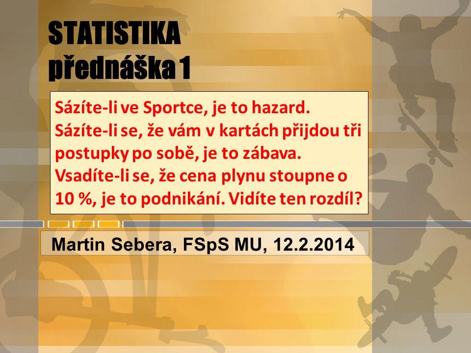 STATISTIKA přednáška 1 Martin Sebera, FSpS MU, 12.2.2014 Sázíte-li ve Sportce, je to hazard.
