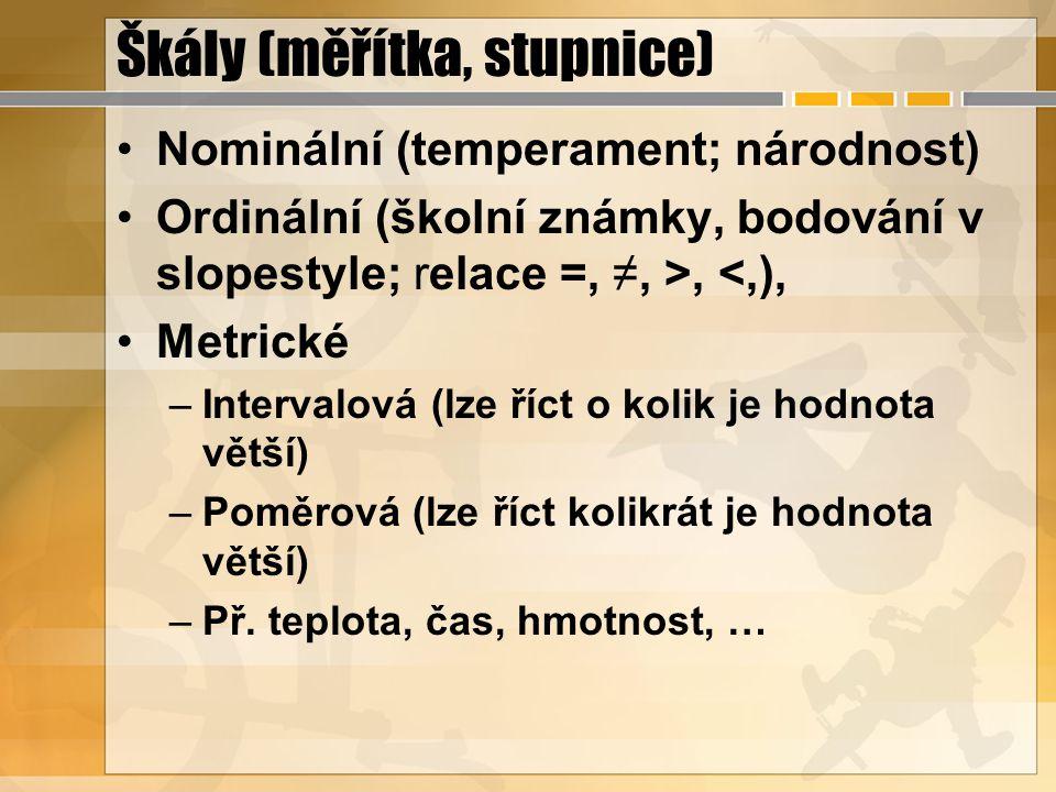 Škály (měřítka, stupnice) Nominální (temperament; národnost) Ordinální (školní známky, bodování v slopestyle; relace =, ≠, >, <,), Metrické –Intervalová (lze říct o kolik je hodnota větší) –Poměrová (lze říct kolikrát je hodnota větší) –Př.