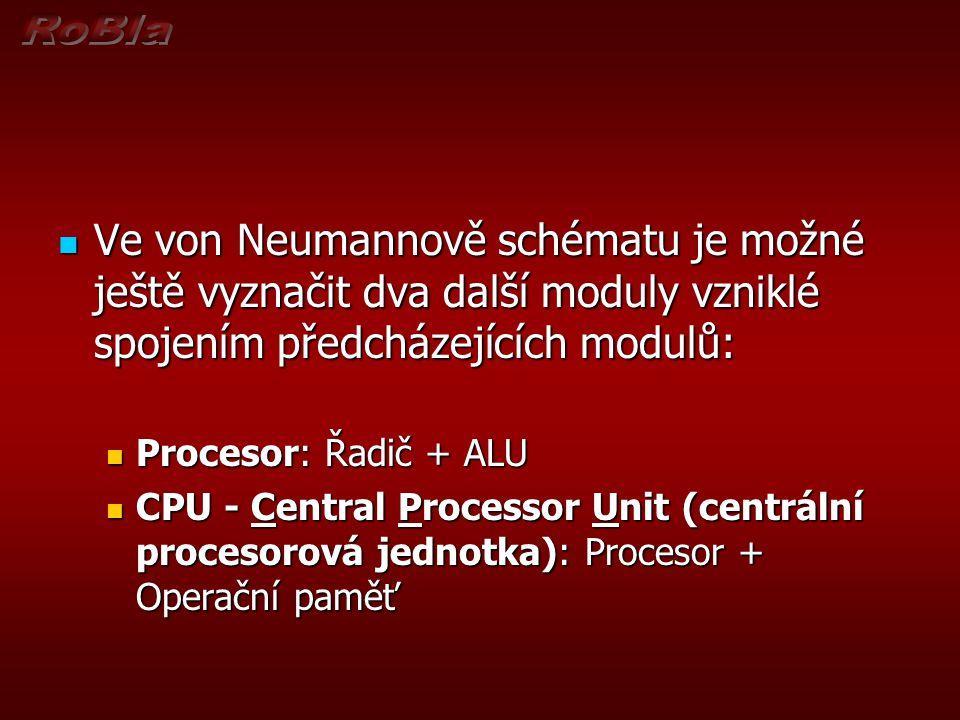 Ve von Neumannově schématu je možné ještě vyznačit dva další moduly vzniklé spojením předcházejících modulů: Ve von Neumannově schématu je možné ještě vyznačit dva další moduly vzniklé spojením předcházejících modulů: Procesor: Řadič + ALU Procesor: Řadič + ALU CPU - Central Processor Unit (centrální procesorová jednotka): Procesor + Operační paměť CPU - Central Processor Unit (centrální procesorová jednotka): Procesor + Operační paměť