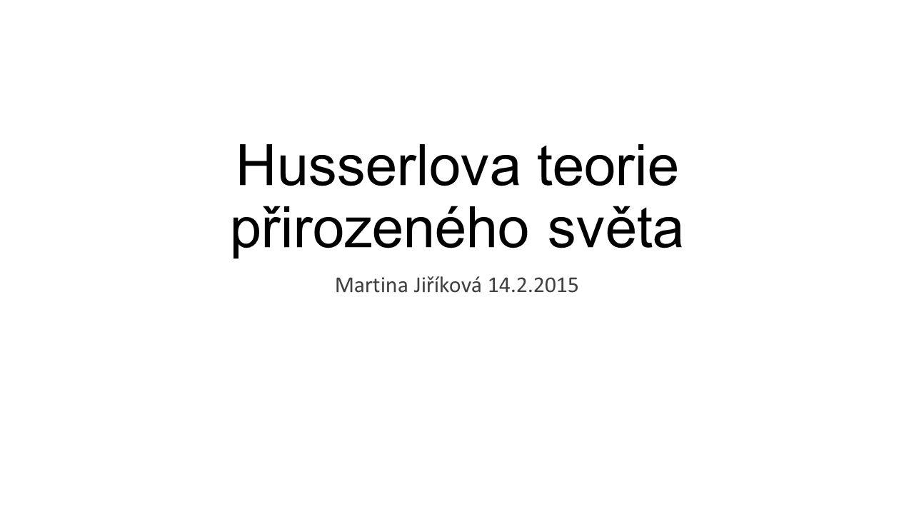 Husserlova teorie přirozeného světa Martina Jiříková 14.2.2015