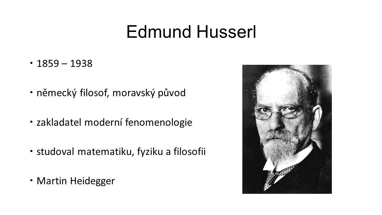 Edmund Husserl  1859 – 1938  německý filosof, moravský původ  zakladatel moderní fenomenologie  studoval matematiku, fyziku a filosofii  Martin H