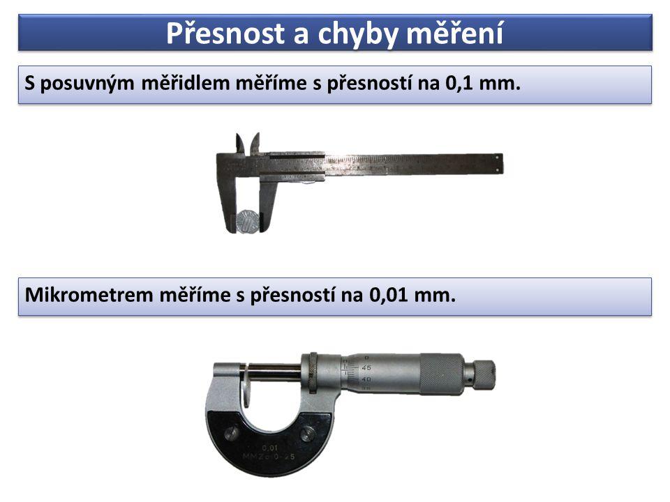 Přesnost a chyby měření S posuvným měřidlem měříme s přesností na 0,1 mm. S posuvným měřidlem měříme s přesností na 0,1 mm. Mikrometrem měříme s přesn