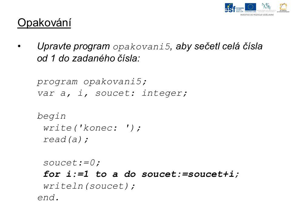 Opakování Upravte program opakovani5, aby sečetl celá čísla od 1 do zadaného čísla: program opakovani5; var a, i, soucet: integer; begin write( konec: ); read(a); soucet:=0; for i:=1 to a do soucet:=soucet+i; writeln(soucet); end.