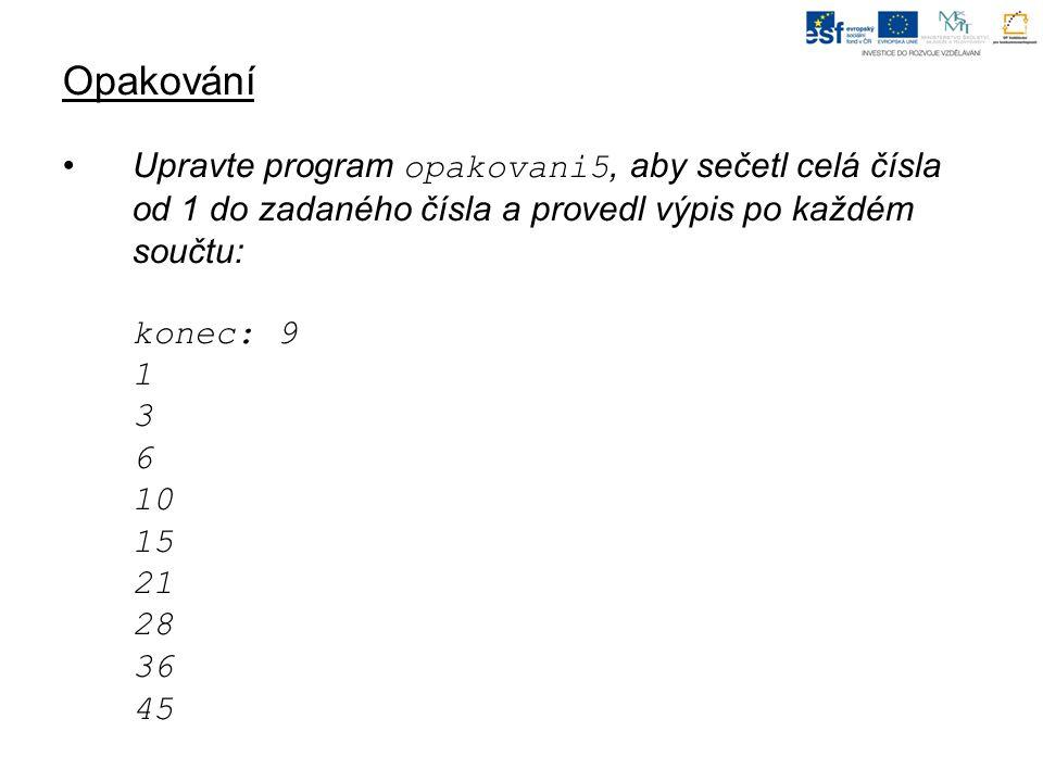 Opakování Upravte program opakovani5, aby sečetl celá čísla od 1 do zadaného čísla a provedl výpis po každém součtu: konec: 9 1 3 6 10 15 21 28 36 45
