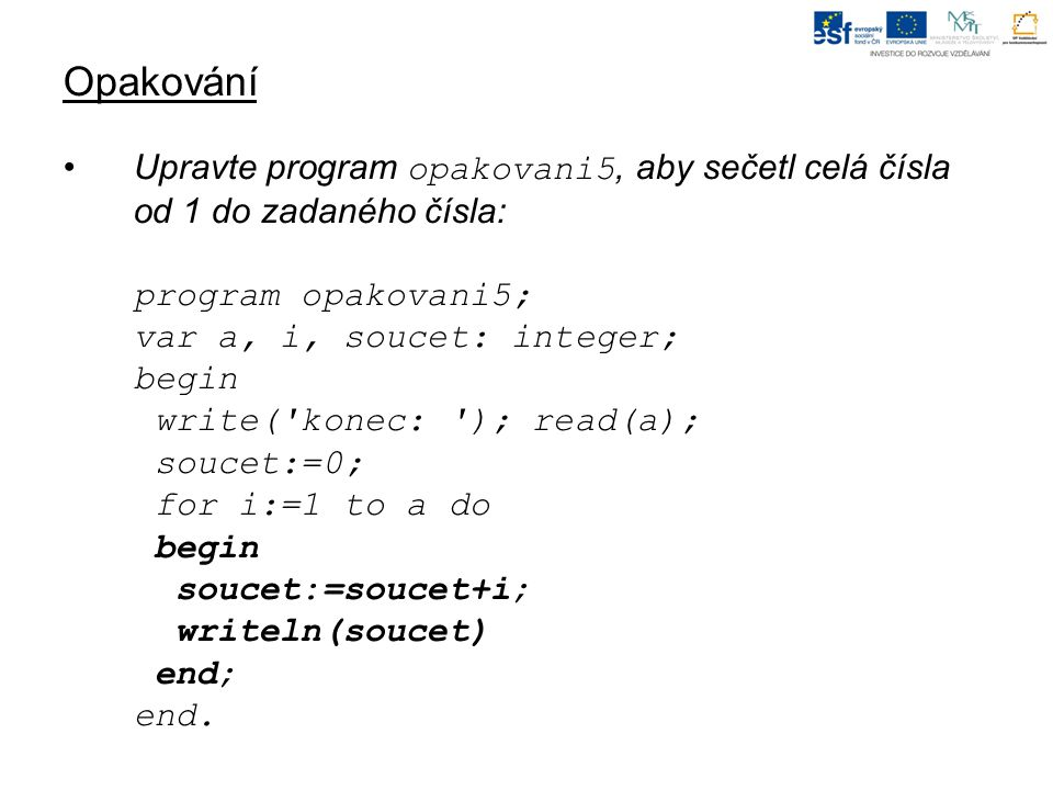 Opakování Upravte program opakovani5, aby sečetl celá čísla od 1 do zadaného čísla: program opakovani5; var a, i, soucet: integer; begin write( konec: ); read(a); soucet:=0; for i:=1 to a do begin soucet:=soucet+i; writeln(soucet) end; end.