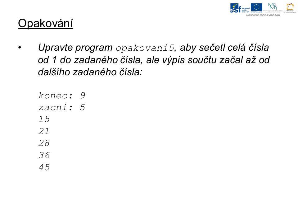 Opakování Upravte program opakovani5, aby sečetl celá čísla od 1 do zadaného čísla, ale výpis součtu začal až od dalšího zadaného čísla: konec: 9 zacni: 5 15 21 28 36 45