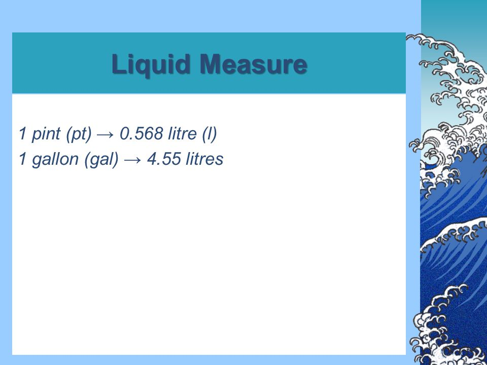 Liquid Measure 1 pint (pt) → 0.568 litre (l) 1 gallon (gal) → 4.55 litres