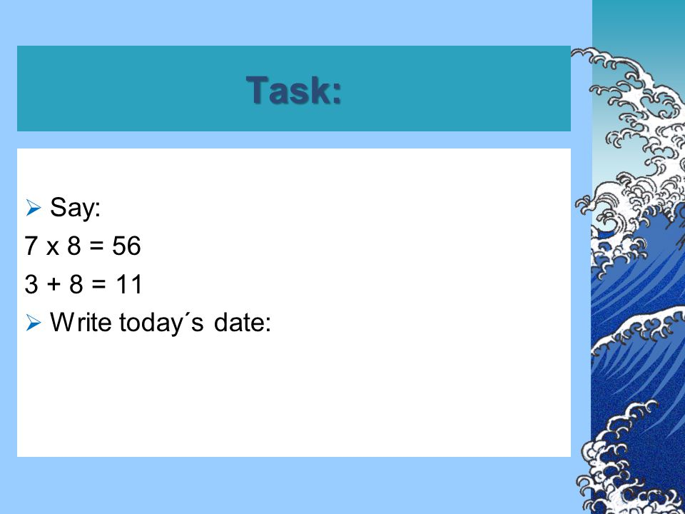 Task:  Say: 7 x 8 = 56 3 + 8 = 11  Write today´s date: